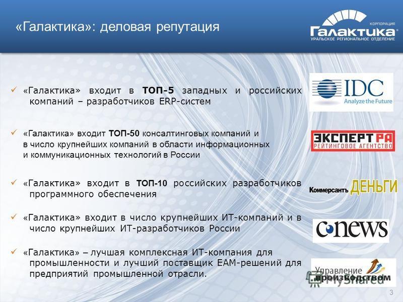 «Галактика»: деловая репутация 3 « Галактика» входит в TОП-5 западных и российских компаний – разработчиков ERP-систем «Галактика» входит ТОП-50 консалтинговых компаний и в число крупнейших компаний в области информационных и коммуникационных техноло