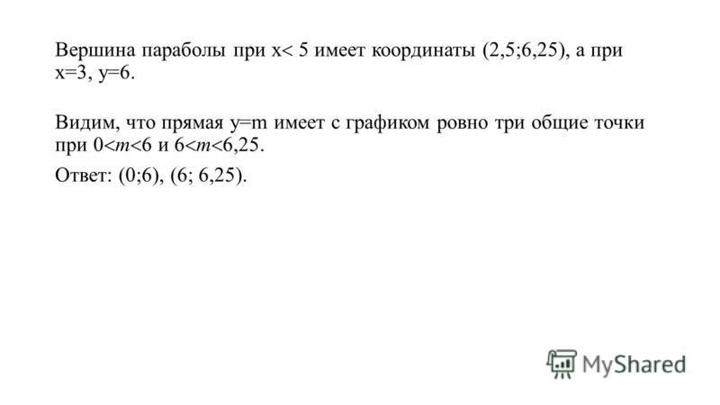 Вершина параболы при х имеет координаты (2,5;6,25), а при х=3, у=6. Видим, что прямая у=m имеет с графиком ровно три общие точки при 0 m и m 6,25. Ответ: (0;6), (6; 6,25).