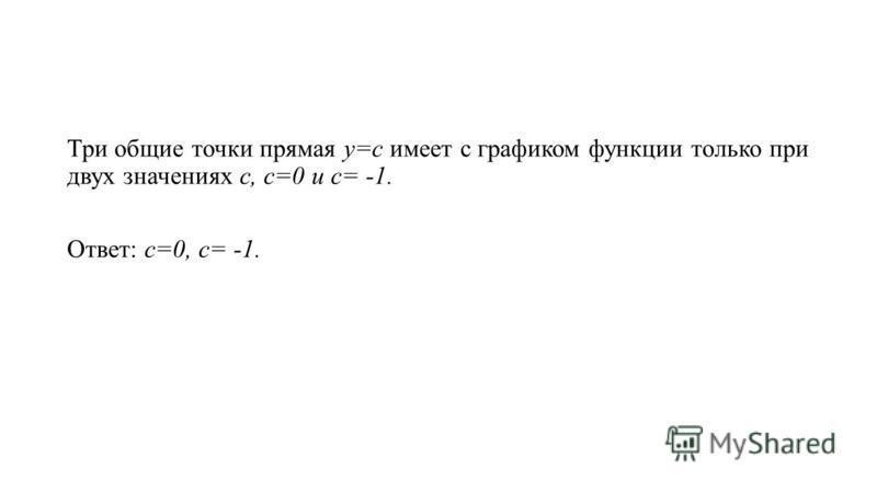 Три общие точки прямая у=с имеет с графиком функции только при двух значениях с, с=0 и с= -1. Ответ: с=0, с= -1.
