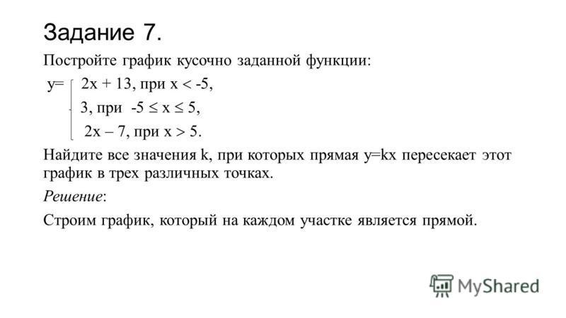 Задание 7. Постройте график кусочно заданной функции: у= 2 х + 13, при х -5, 3, при -5 х 5, 2 х – 7, при х 5. Найдите все значения k, при которых прямая у=kx пересекает этот график в трех различных точках. Решение: Строим график, который на каждом уч