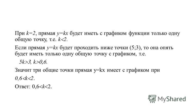 При k=2, прямая у=kx будет иметь с графиком функции только одну общую точку, т.е. k 2. Если прямая у=kx будет проходить ниже точки (5;3), то она опять будет иметь только одну общую точку с графиком, т.е. 5k, k. Значит три общие точки прямая у=kx имее