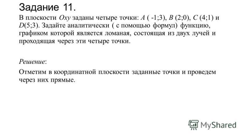 Задание 11. В плоскости Оху заданы четыре точки: А ( -1;3), В (2;0), С (4;1) и D(5;3). Задайте аналитически ( с помощью формул) функцию, графиком которой является ломаная, состоящая из двух лучей и проходящая через эти четыре точки. Решение: Отметим