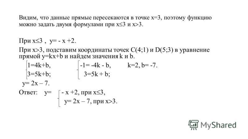 Видим, что данные прямые пересекаются в точке х=3, поэтому функцию можно задать двумя формулами при х и х. При х, у= - х +2. При х, подставим координаты точек С(4;1) и D(5;3) в уравнение прямой у=kх+b и найдем значения k и b. 1=4k+b, -1= -4k - b, k=2