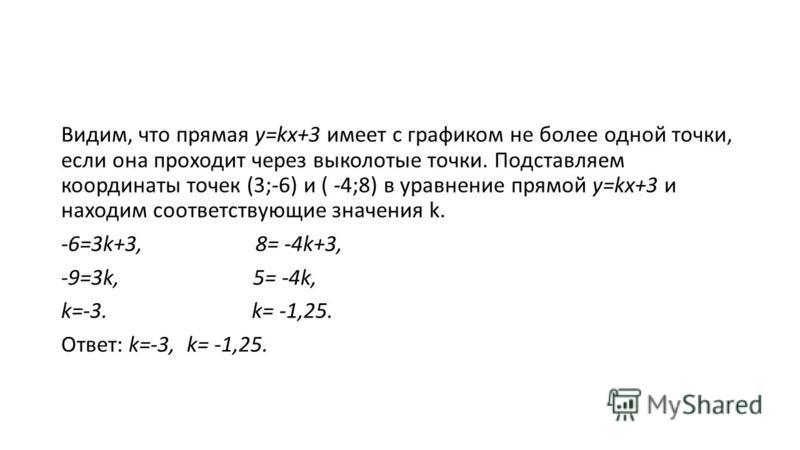 Видим, что прямая у=kx+3 имеет с графиком не более одной точки, если она проходит через выколотые точки. Подставляем координаты точек (3;-6) и ( -4;8) в уравнение прямой у=kx+3 и находим соответствующие значения k. -6=3k+3, 8= -4k+3, -9=3k, 5= -4k, k