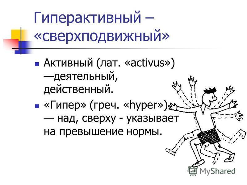 Гиперактивный – «сверх подвижный» Активный (лат. «activus») деятельный, действенный. «Гипер» (греч. «hyper») над, сверху - указывает на превышение нормы.