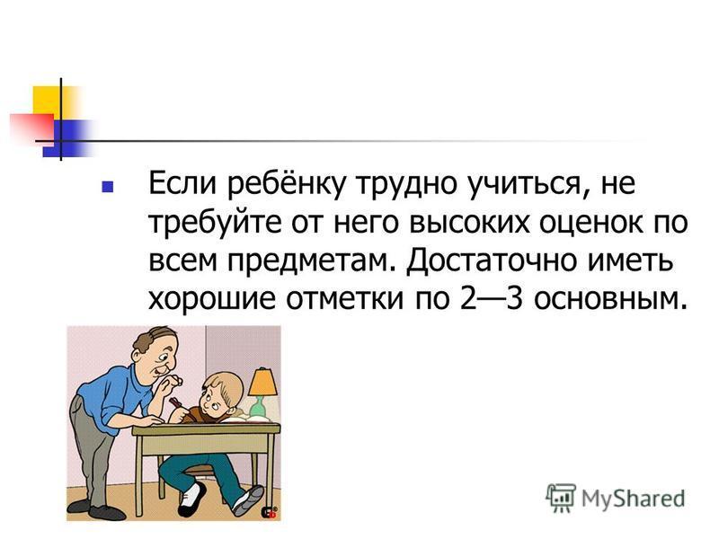 Если ребёнку трудно учиться, не требуйте от него высоких оценок по всем предметам. Достаточно иметь хорошие отметки по 23 основным.