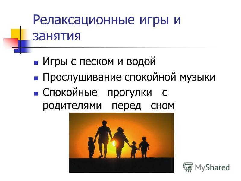 Релаксационные игры и занятия Игры с песком и водой Прослушивание спокойной музыки Спокойные прогулки с родителями перед сном
