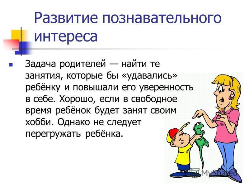Развитие познавательного интереса Задача родителей найти те занятия, которые бы «удавались» ребёнку и повышали его уверенность в себе. Хорошо, если в свободное время ребёнок будет занят своим хобби. Однако не следует перегружать ребёнка.