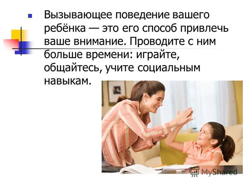 Вызывающее поведение вашего ребёнка это его способ привлечь ваше внимание. Проводите с ним больше времени: играйте, общайтесь, учите социальным навыкам.