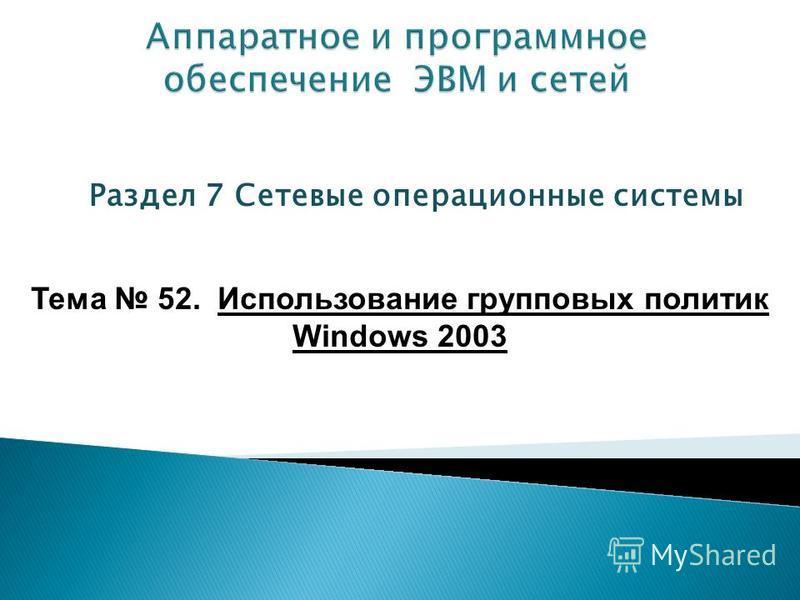 Раздел 7 Сетевые операционные системы Тема 52. Использование групповых политик Windows 2003