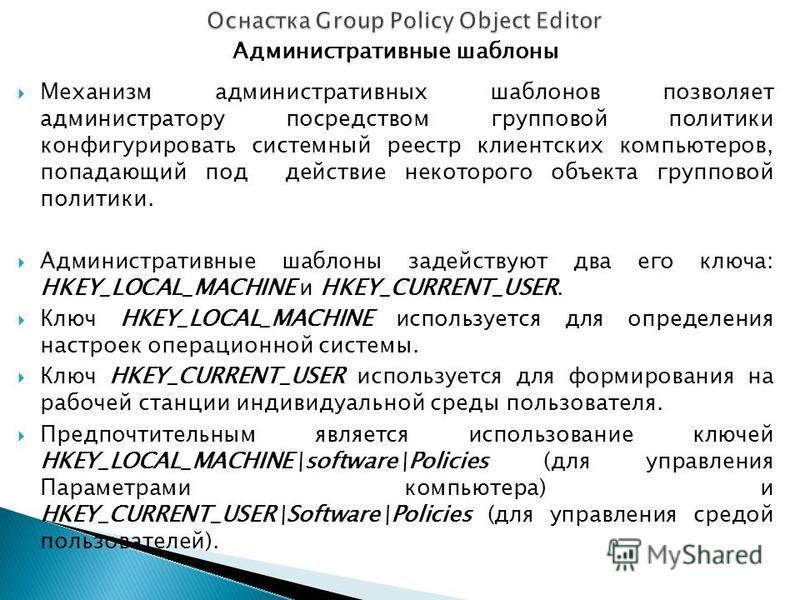 Административные шаблоны Механизм административных шаблонов позволяет администратору посредством групповой политики конфигурировать системный реестр клиентских компьютеров, попадающий под действие некоторого объекта групповой политики. Административн