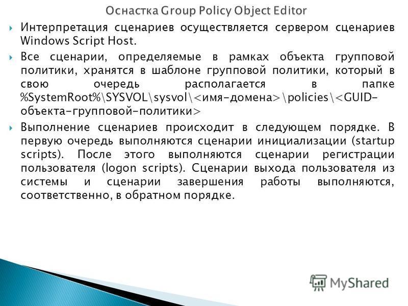 Интерпретация сценариев осуществляется сервером сценариев Windows Script Host. Все сценарии, определяемые в рамках объекта групповой политики, хранятся в шаблоне групповой политики, который в свою очередь располагается в папке %SystemRoot%\SYSVOL\sys