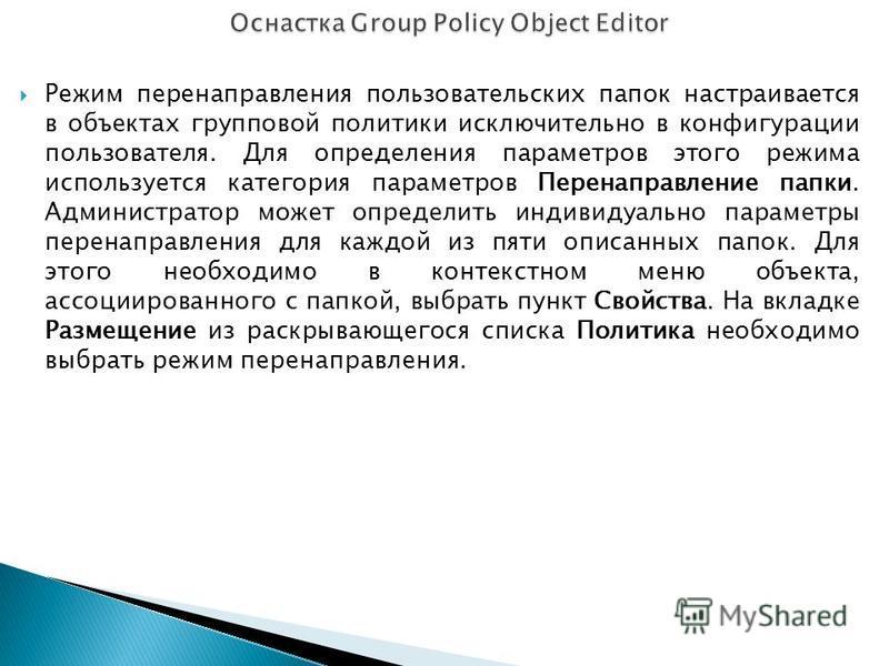 Режим перенаправления пользовательских папок настраивается в объектах групповой политики исключительно в конфигурации пользователя. Для определения параметров этого режима используется категория параметров Перенаправление папки. Администратор может о