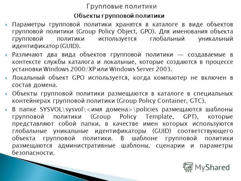 Объекты групповой политики Параметры групповой политики хранятся в каталоге в виде объектов групповой политики (Group Policy Object, GPO). Для именования объекта групповой политики используется глобальный уникальный идентификатор (GUID). Различают дв