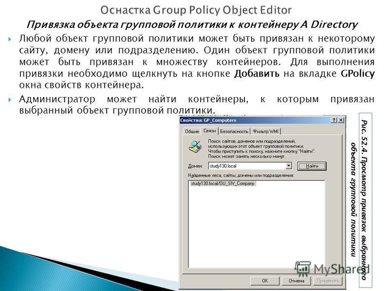Привязка объекта групповой политики к контейнеру A Directory Любой объект групповой политики может быть привязан к некоторому сайту, домену или подразделению. Один объект групповой политики может быть привязан к множеству контейнеров. Для выполнения