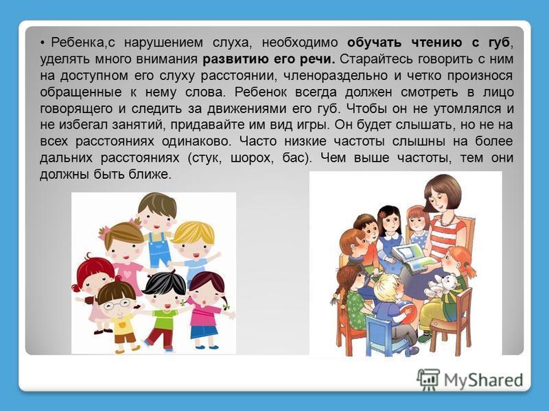 Ребенка,с нарушением слуха, необходимо обучать чтению с губ, уделять много внимания развитию его речи. Старайтесь говорить с ним на доступном его слуху расстоянии, членораздельно и четко произнося обращенные к нему слова. Ребенок всегда должен смотре