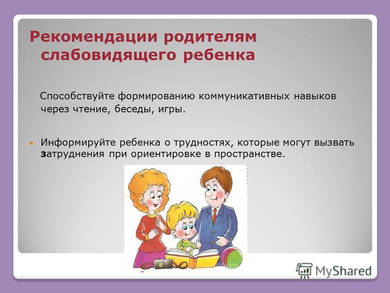 Рекомендации родителям слабовидящего ребенка Способствуйте формированию коммуникативных навыков через чтение, беседы, игры. Информируйте ребенка о трудностях, которые могут вызвать затруднения при ориентировке в пространстве.