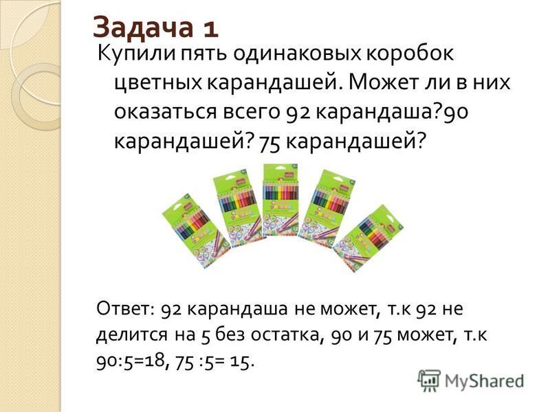 Задача 1 Купили пять одинаковых коробок цветных карандашей. Может ли в них оказаться всего 92 карандаша ?90 карандашей ? 75 карандашей ? Ответ : 92 карандаша не может, т. к 92 не делится на 5 без остатка, 90 и 75 может, т. к 90:5=18, 75 :5= 15.