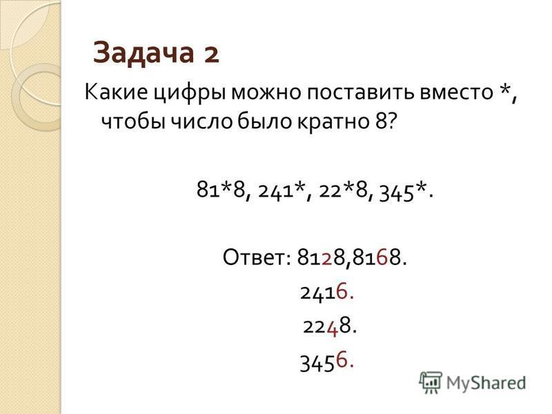 Задача 2 Какие цифры можно поставить вместо *, чтобы число было кратноо 8? 81*8, 241*, 22*8, 345*. Ответ : 8128,8168. 2416. 2248. 3456.