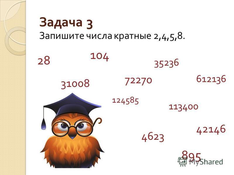 Задача 3 Запишите числа кратноые 2,4,5,8. 28 31008 104 72270 35236 612136 895 113400 124585 4623 42146