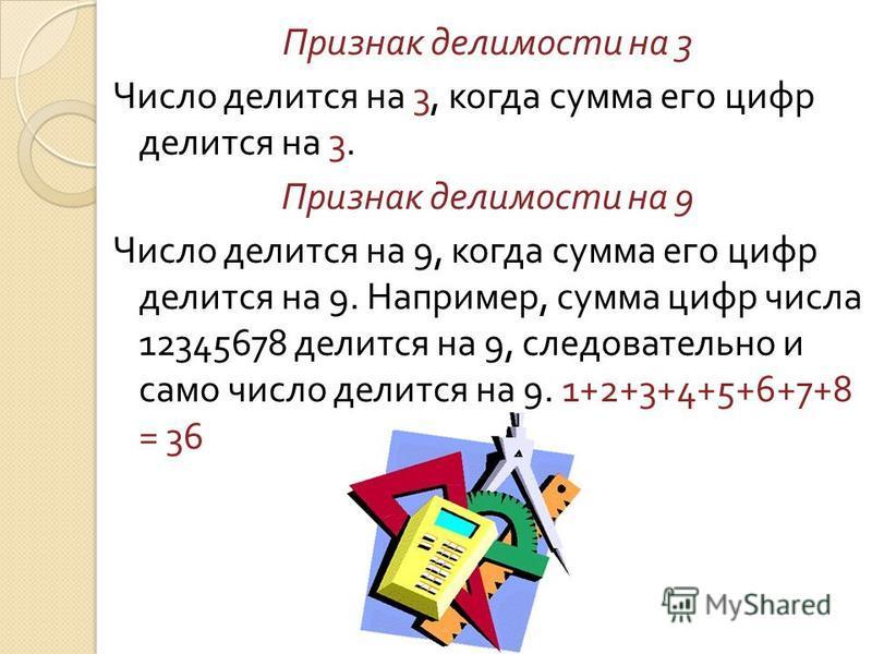 Признак делимости на 3 Число делится на 3, когда сумма его цифр делится на 3. Признак делимости на 9 Число делится на 9, когда сумма его цифр делится на 9. Например, сумма цифр числа 12345678 делится на 9, следовательно и само число делится на 9. 1+2
