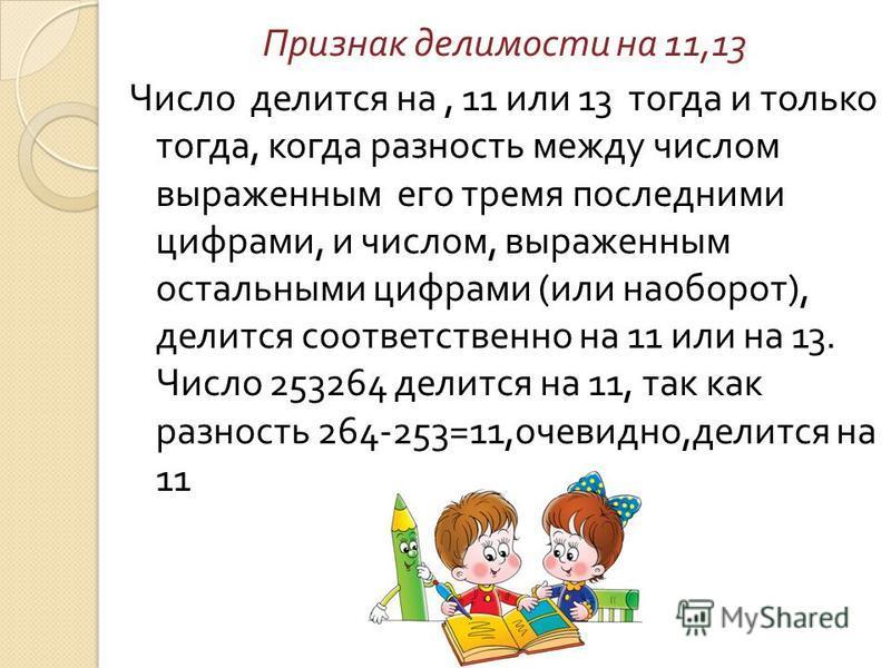 Признак делимости на 11,13 Число делится на, 11 или 13 тогда и только тогда, когда разность между числом выраженным его тремя последними цифрами, и числом, выраженным остальными цифрами ( или наоборот ), делится соответственно на 11 или на 13. Число