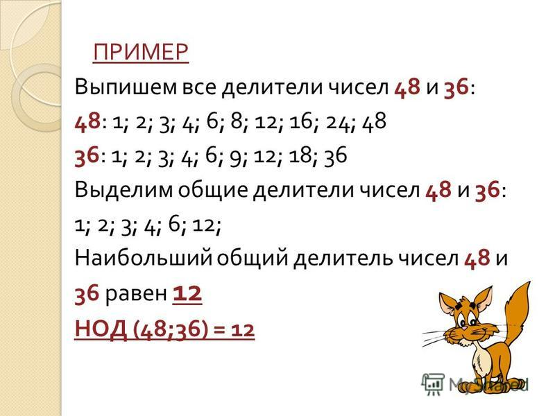 ПРИМЕР Выпишем все делители чисел 48 и 36: 48: 1; 2; 3; 4; 6; 8; 12; 16; 24; 48 36: 1; 2; 3; 4; 6; 9; 12; 18; 36 Выделим общие делители чисел 48 и 36: 1; 2; 3; 4; 6; 12; Наибольший общий делитель чисел 48 и 36 равен 12 НОД (48;36) = 12