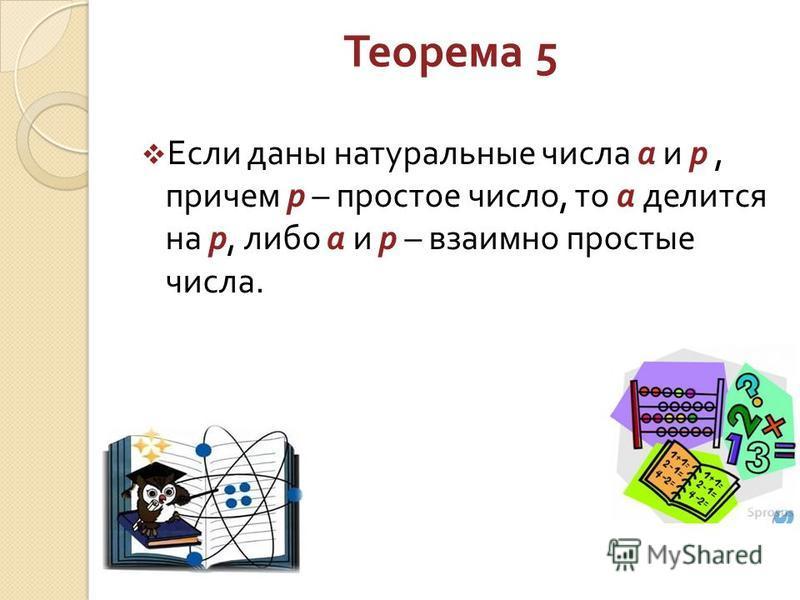 Теорема 5 Если даны натуральные числа а и р, причем р – простое число, то а делится на р, либо а и р – взаимно простые числа.
