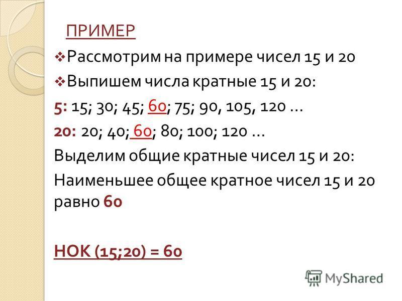ПРИМЕР Рассмотрим на примере чисел 15 и 20 Выпишем числа кратноые 15 и 20: 5: 15; 30; 45; 60; 75; 90, 105, 120 … 20: 20; 40; 60; 80; 100; 120 … Выделим общие кратноые чисел 15 и 20: Наименьшее общее кратноое чисел 15 и 20 равно 60 НОК (15;20) = 60