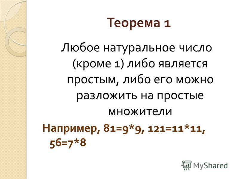 Теорема 1 Любое натуральное число ( кроме 1) либо является простым, либо его можно разложить на простые множители Например, 81=9*9, 121=11*11, 56=7*8