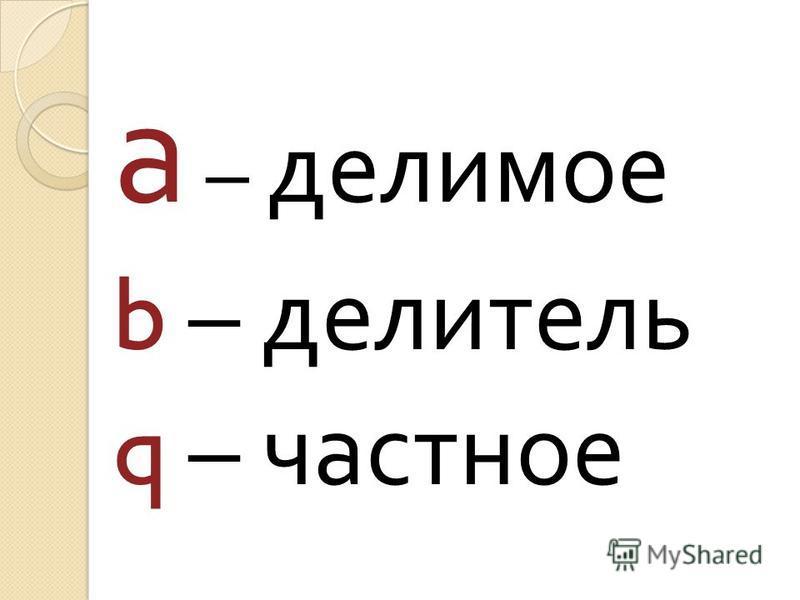 а – делимое b – делитель q – частное