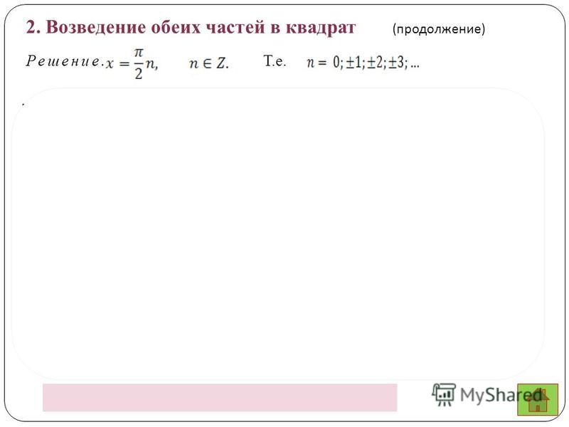 Ответ: ; 2. Возведение обеих частей в квадрат ( продолжение ) Решение. Т.е. Подставляя полученные значения переменной в уравнение, получим, что не все из них являются решением уравнения. Посторонними являются числа вида Т.к.