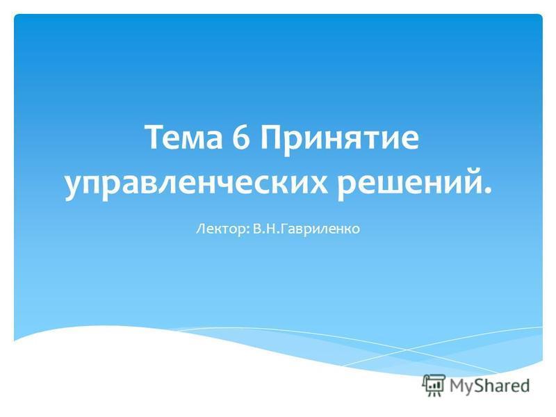 Тема 6 Принятие управленческих решений. Лектор: В.Н.Гавриленко