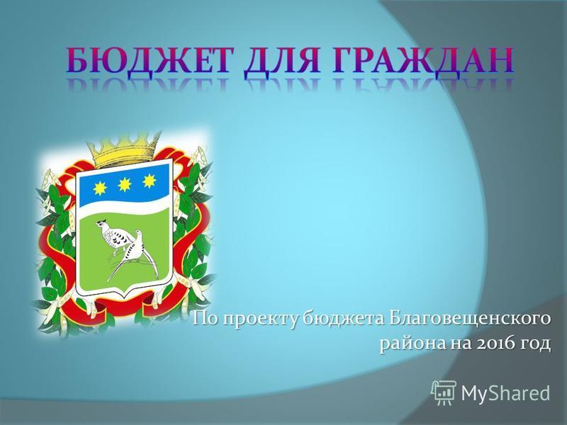 По проекту бюджета Благовещенского района на 2016 год