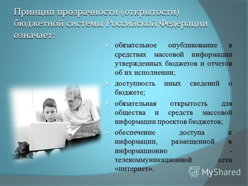 Принцип прозрачности (открытости) бюджетной системы Российской Федерации означает: обязательное опубликование в средствах массовой информации утвержденных бюджетов и отчетов об их исполнении; обязательное опубликование в средствах массовой информации