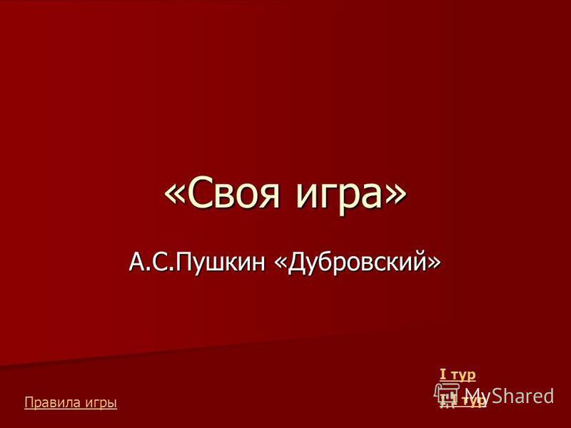 «Своя игра» А.С.Пушкин «Дубровский» I тур I тур Правила игры