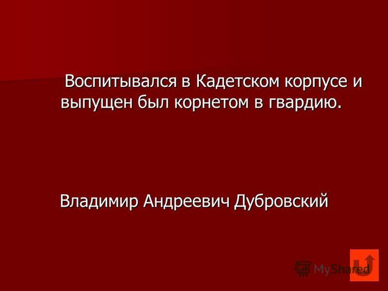 Воспитывался в Кадетском корпусе и выпущен был корнетом в гвардию. Владимир Андреевич Дубровский