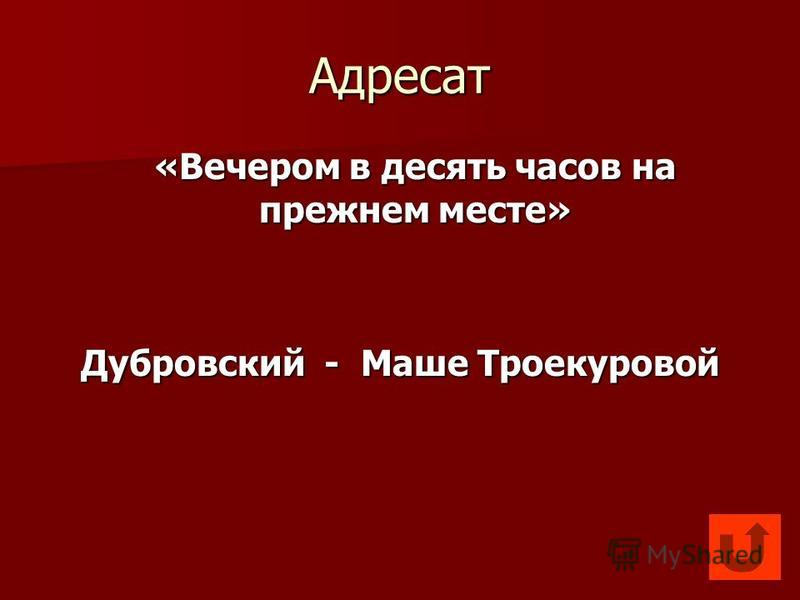 Адресат «Вечером в десять часов на прежнем месте» Дубровский - Маше Троекуровой