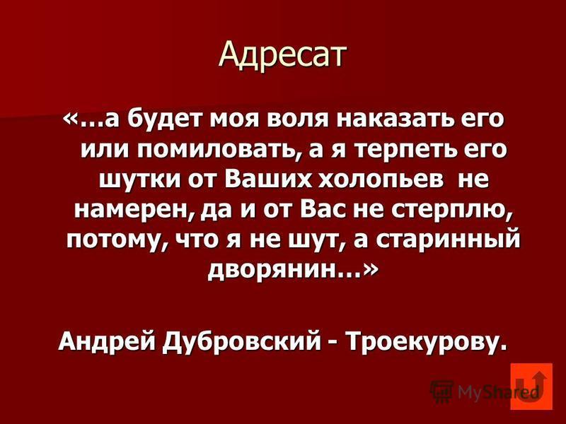 Адресат «…а будет моя воля наказать его или помиловать, а я терпеть его шутки от Ваших хлопьев не намерен, да и от Вас не стерплю, потому, что я не шут, а старинный дворянин…» Андрей Дубровский - Троекурову.