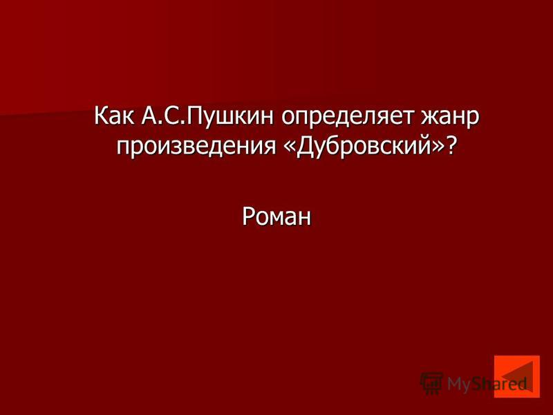 Как А.С.Пушкин определяет жанр произведения «Дубровский»? Роман