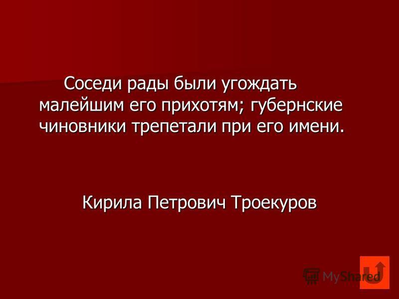 Соседи рады были угождать малейшим его прихотям; губернские чиновники трепетали при его имени. Кирила Петрович Троекуров