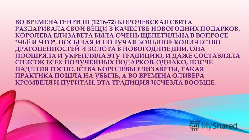 ВО ВРЕМЕНА ГЕНРИ III (1216-72) КОРОЛЕВСКАЯ СВИТА РАЗДАРИВАЛА СВОИ ВЕЩИ В КАЧЕСТВЕ НОВОГОДНИХ ПОДАРКОВ. КОРОЛЕВА ЕЛИЗАВЕТА БЫЛА ОЧЕНЬ ЩЕПЕТИЛЬНА В ВОПРОСЕ