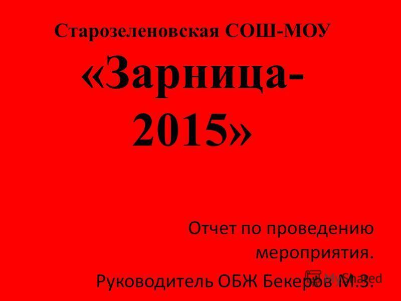 Старозеленовская СОШ-МОУ «Зарница- 2015» Отчет по проведению мероприятия. Руководитель ОБЖ Бекеров М.З.
