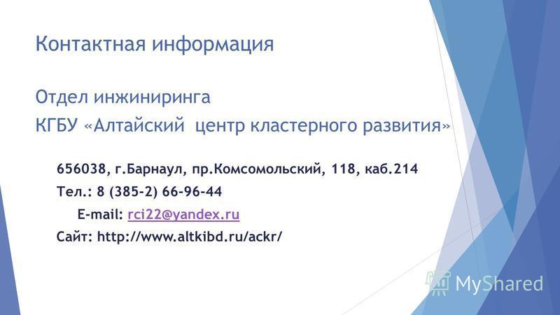 Контактная информация Отдел инжиниринга КГБУ «Алтайский центр кластерного развития» 656038, г.Барнаул, пр.Комсомольский, 118, каб.214 Тел.: 8 (385-2) 66-96-44 E-mail: rci22@yandex.rurci22@yandex.ru Сайт: http://www.altkibd.ru/ackr/