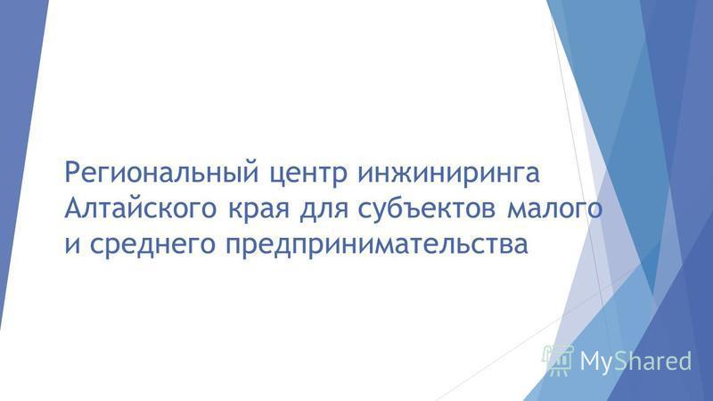 Региональный центр инжиниринга Алтайского края для субъектов малого и среднего предпринимательства