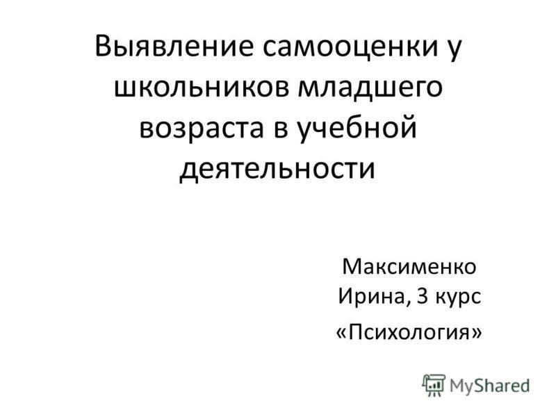 Выявление самооценки у школьников младшего возраста в учебной деятельности Максименко Ирина, 3 курс «Психология»