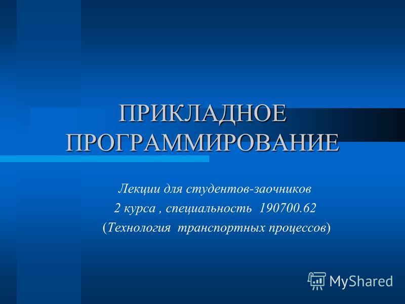 ПРИКЛАДНОЕ ПРОГРАММИРОВАНИЕ Лекции для студентов-заочников 2 курса, специальность 190700.62 (Технология транспортных процессов)