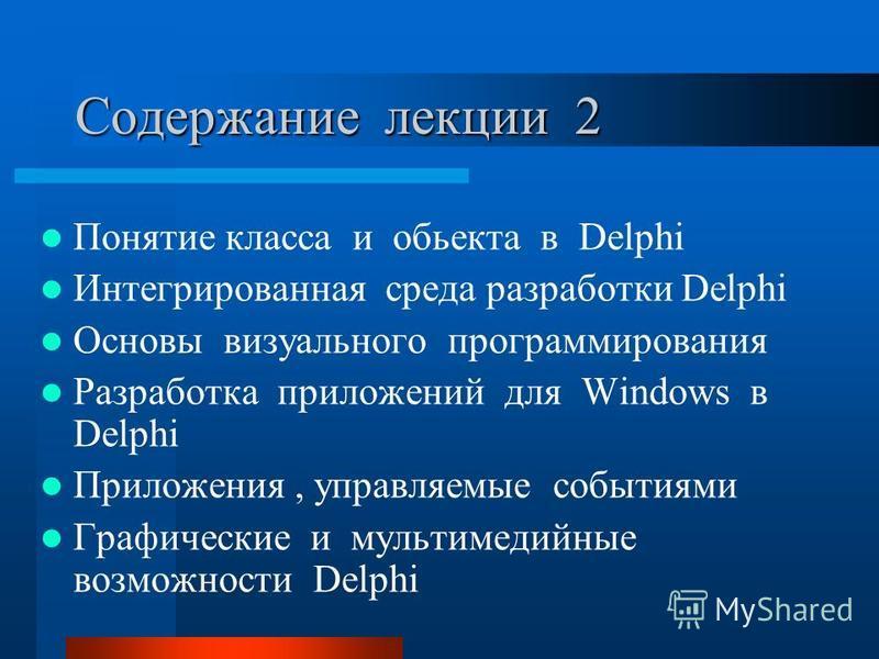 Содержание лекции 2 Понятие класса и объекта в Delphi Интегрированная среда разработки Delphi Основы визуального программирования Разработка приложений для Windows в Delphi Приложения, управляемые событиями Графические и мультимедийные возможности De