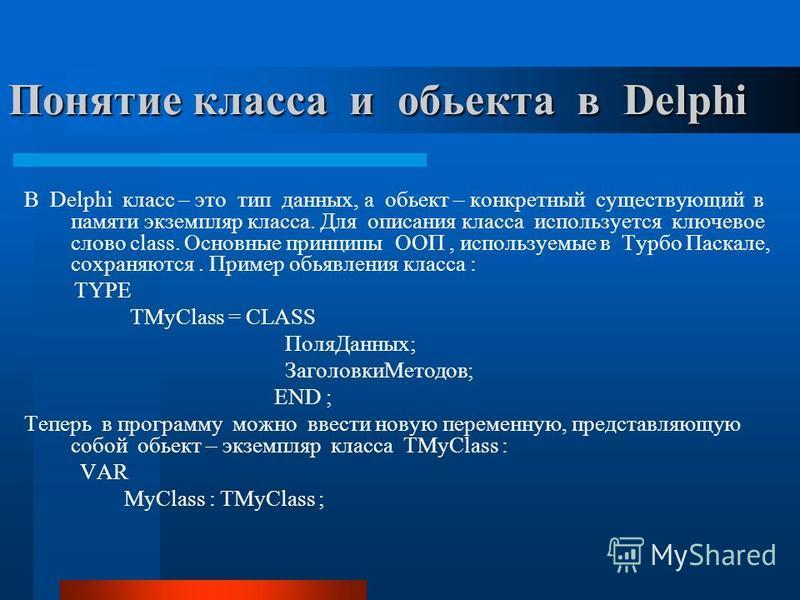 Понятие класса и объекта в Delphi В Delphi класс – это тип данных, а объект – конкретный существующий в памяти экземпляр класса. Для описания класса используется ключевое слово class. Основные принципы ООП, используемые в Турбо Паскале, сохраняются.