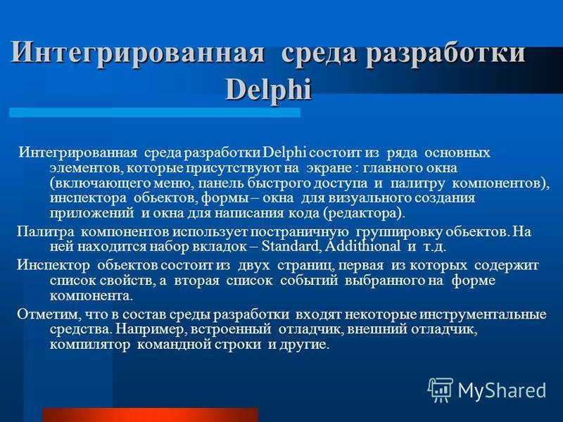 Интегрированная среда разработки Delphi Интегрированная среда разработки Delphi состоит из ряда основных элементов, которые присутствуют на экране : главного окна (включающего меню, панель быстрого доступа и палитру компонентов), инспектора объектов,